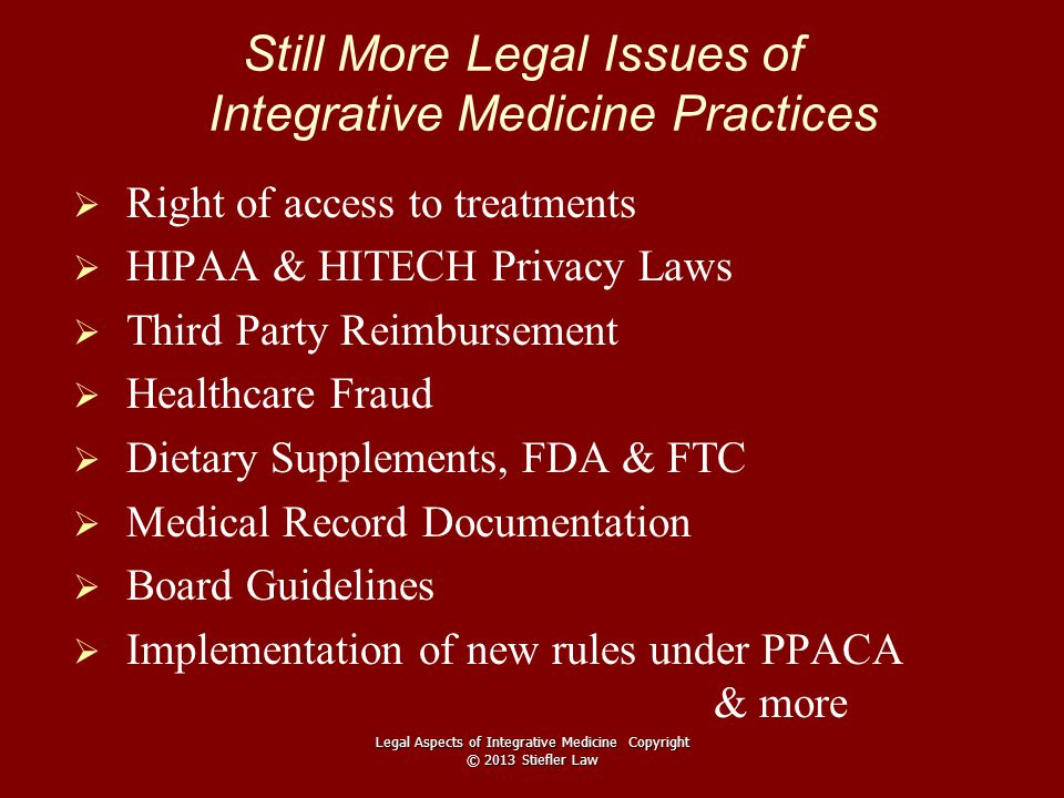Still More Legal Issues of Integrative Medicine Practices   Right of access to treatments   HIPAA & HITECH Privacy Laws   Third Party Reimbursement   Healthcare Fraud   Dietary Supplements, FDA & FTC   Medical Record Documentation   Board Guidelines   Implementation of new rules under PPACA & more Legal Aspects of Integrative Medicine Copyright © 2013 Stiefler Law