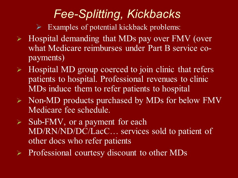 Fee-Splitting, Kickbacks   Examples of potential kickback problems:   Hospital demanding that MDs pay over FMV (over what Medicare reimburses under Part B service co- payments)   Hospital MD group coerced to join clinic that refers patients to hospital.