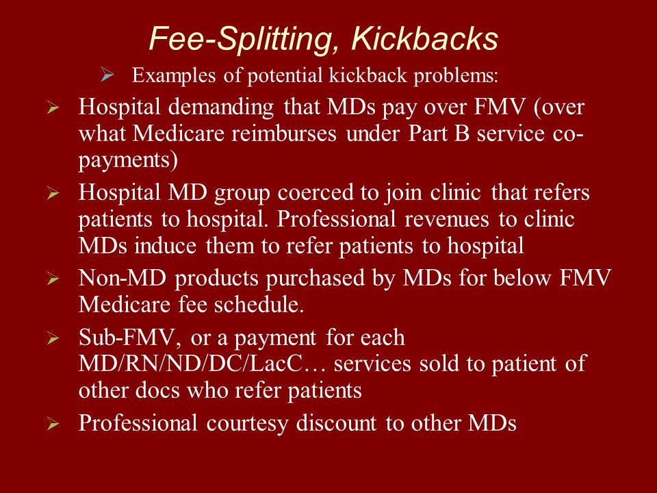 Fee-Splitting, Kickbacks   Examples of potential kickback problems:   Hospital demanding that MDs pay over FMV (over what Medicare reimburses unde