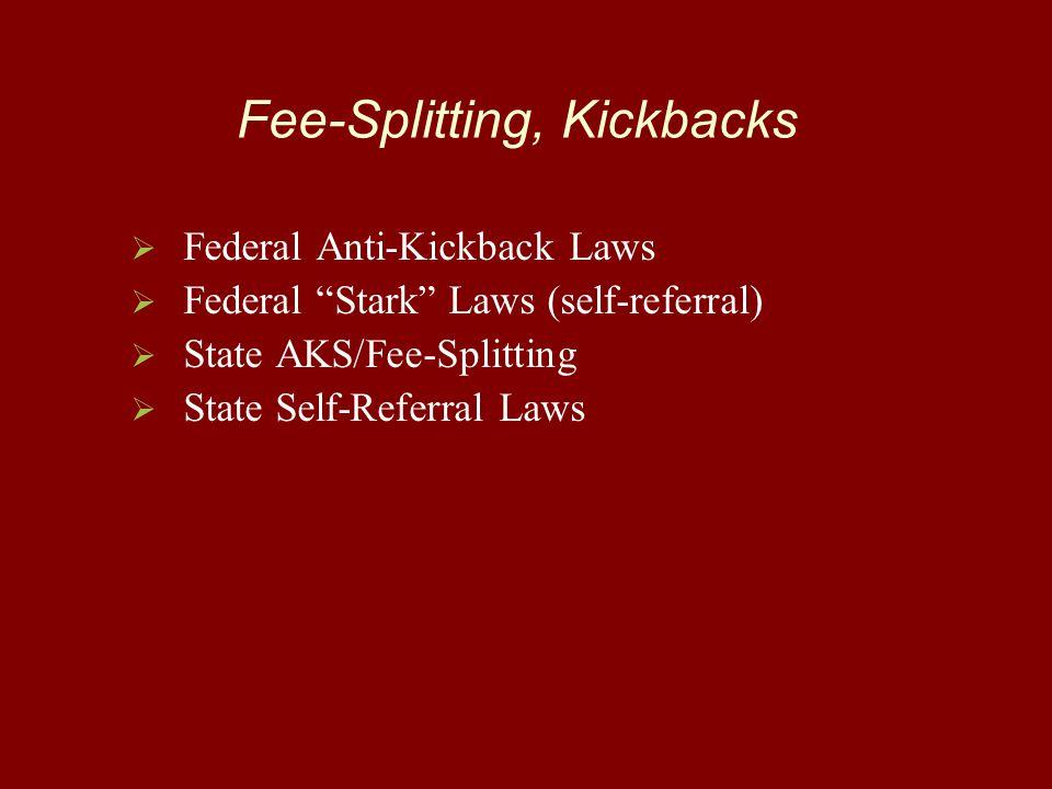 Fee-Splitting, Kickbacks   Federal Anti-Kickback Laws   Federal Stark Laws (self-referral)   State AKS/Fee-Splitting   State Self-Referral Laws