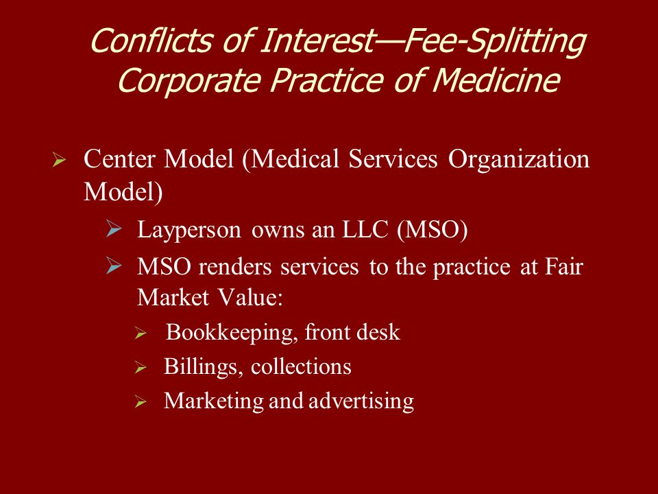 Conflicts of Interest—Fee-Splitting Corporate Practice of Medicine   Center Model (Medical Services Organization Model)   Layperson owns an LLC (M