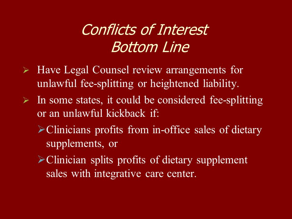 Conflicts of Interest Bottom Line   Have Legal Counsel review arrangements for unlawful fee-splitting or heightened liability.