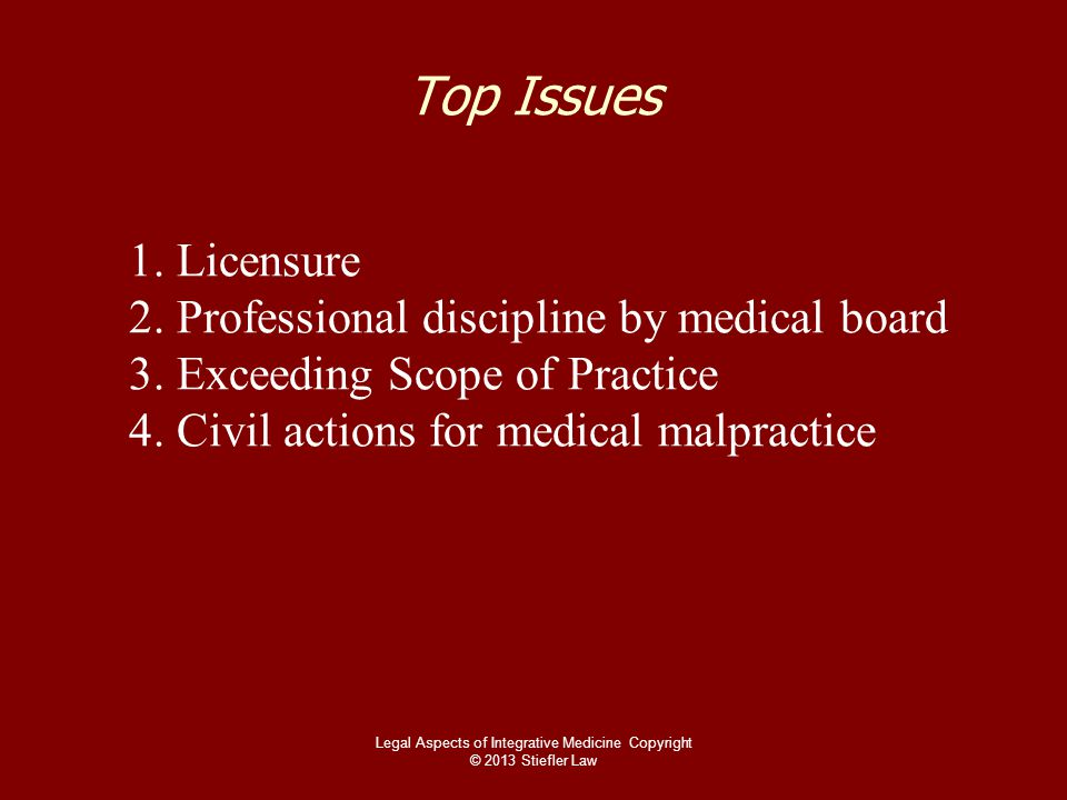 Top Issues 1. Licensure 2. Professional discipline by medical board 3. Exceeding Scope of Practice 4. Civil actions for medical malpractice Legal Aspe