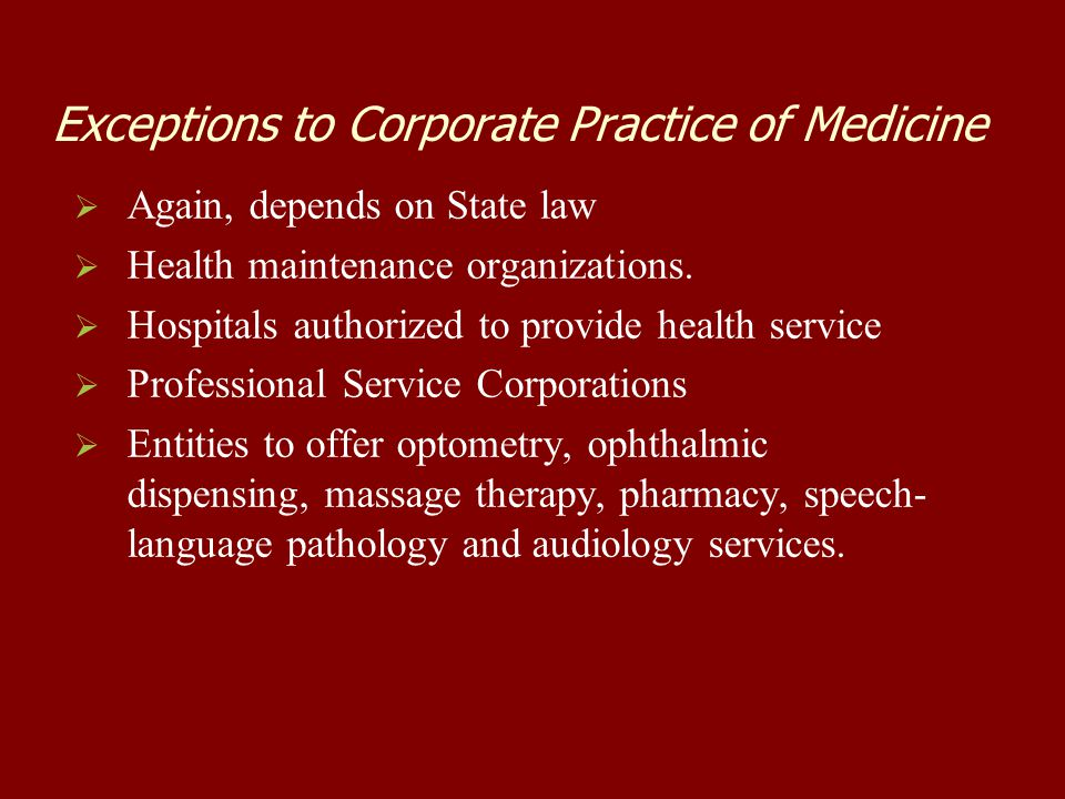 Exceptions to Corporate Practice of Medicine   Again, depends on State law   Health maintenance organizations.   Hospitals authorized to provide