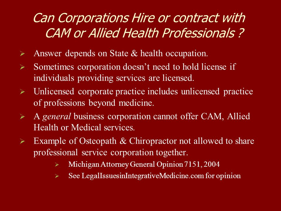 Can Corporations Hire or contract with CAM or Allied Health Professionals ?   Answer depends on State & health occupation.   Sometimes corporation