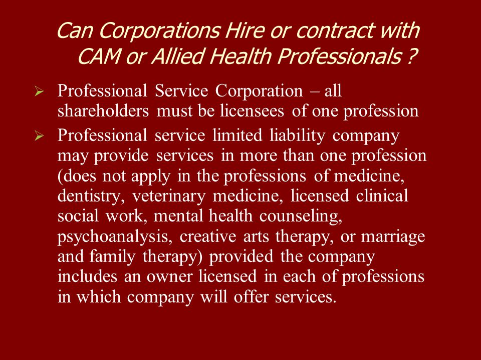 Can Corporations Hire or contract with CAM or Allied Health Professionals ?   Professional Service Corporation – all shareholders must be licensees