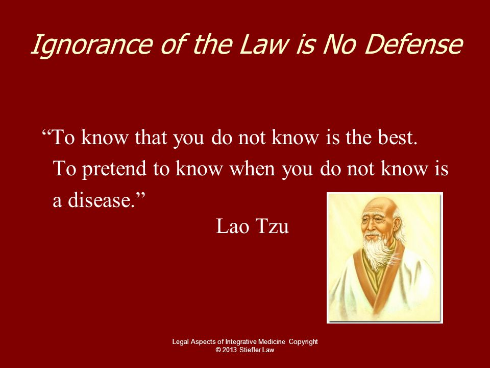 """Ignorance of the Law is No Defense """"To know that you do not know is the best. To pretend to know when you do not know is a disease."""" Lao Tzu Legal Asp"""