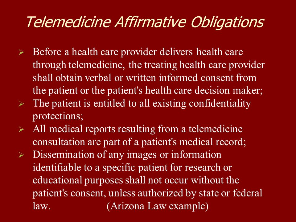 Telemedicine Affirmative Obligations   Before a health care provider delivers health care through telemedicine, the treating health care provider shall obtain verbal or written informed consent from the patient or the patient s health care decision maker;   The patient is entitled to all existing confidentiality protections;   All medical reports resulting from a telemedicine consultation are part of a patient s medical record;   Dissemination of any images or information identifiable to a specific patient for research or educational purposes shall not occur without the patient s consent, unless authorized by state or federal law.