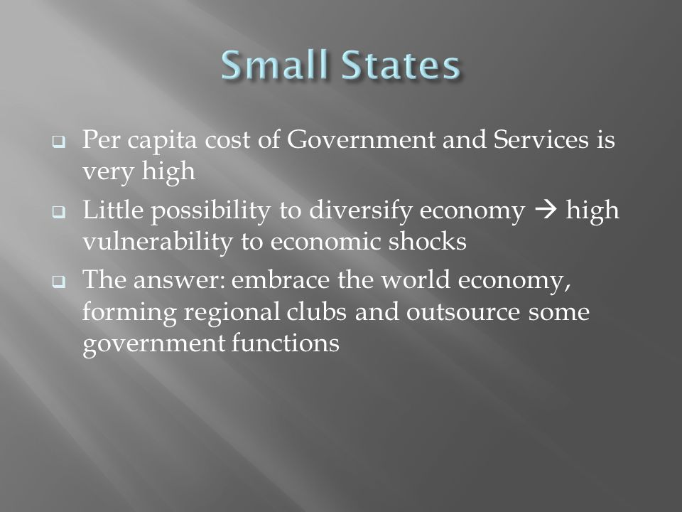  Per capita cost of Government and Services is very high  Little possibility to diversify economy  high vulnerability to economic shocks  The answer: embrace the world economy, forming regional clubs and outsource some government functions