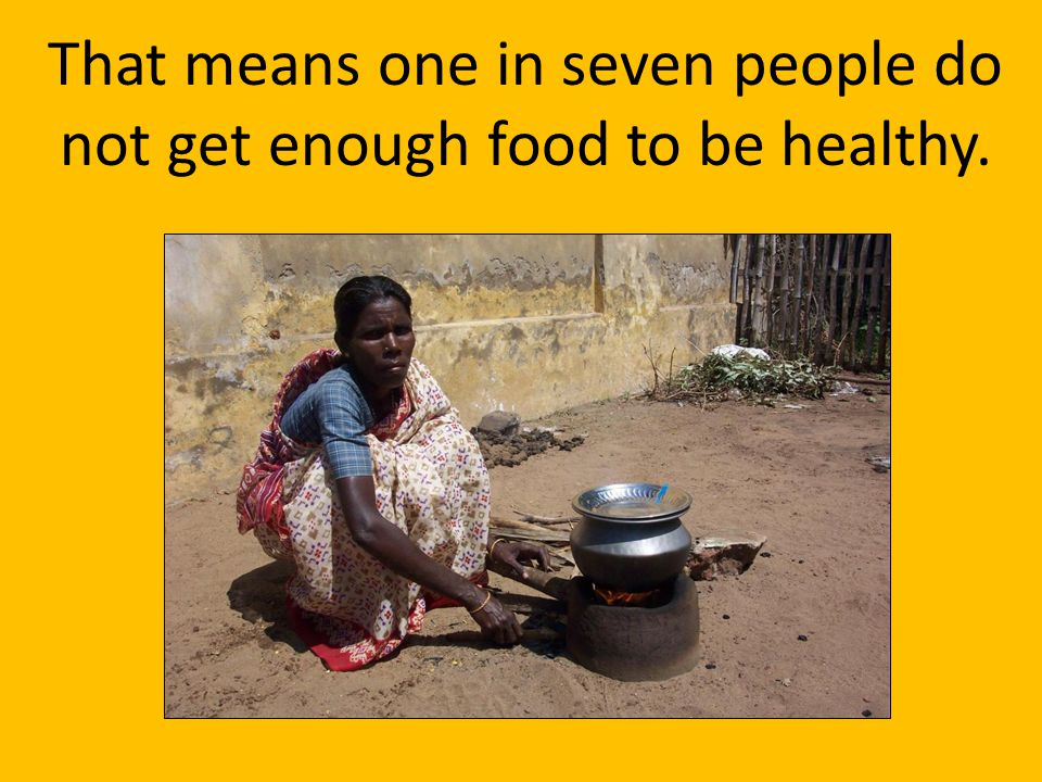 That means one in seven people do not get enough food to be healthy.