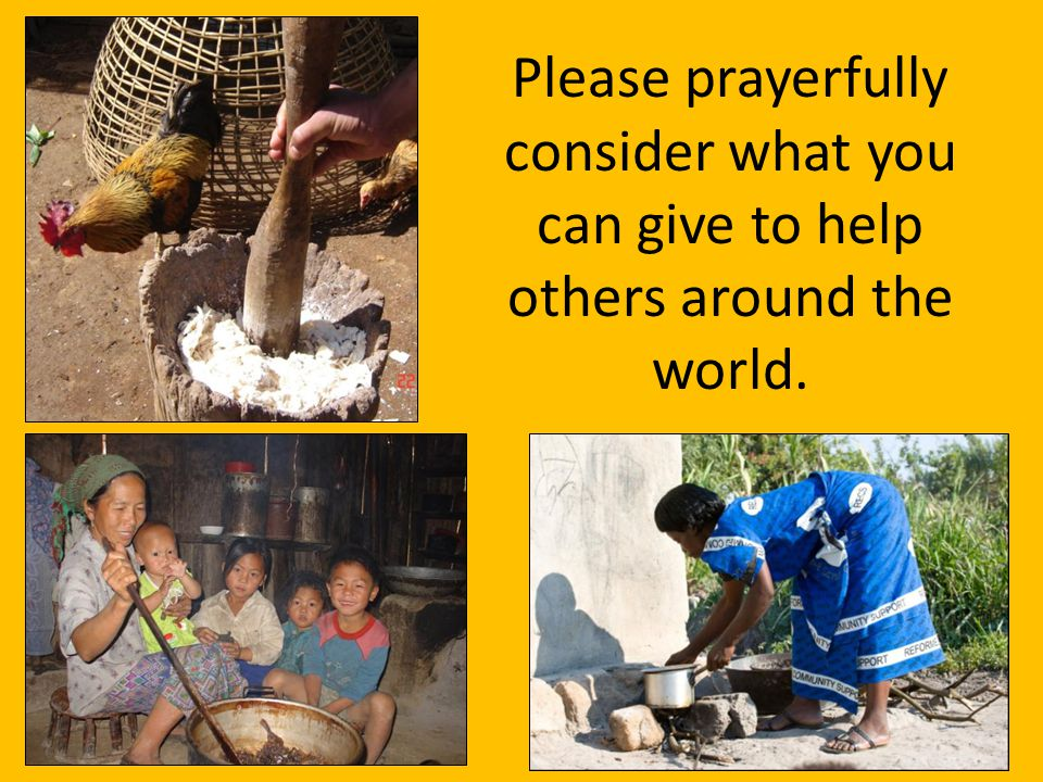 Please prayerfully consider what you can give to help others around the world.