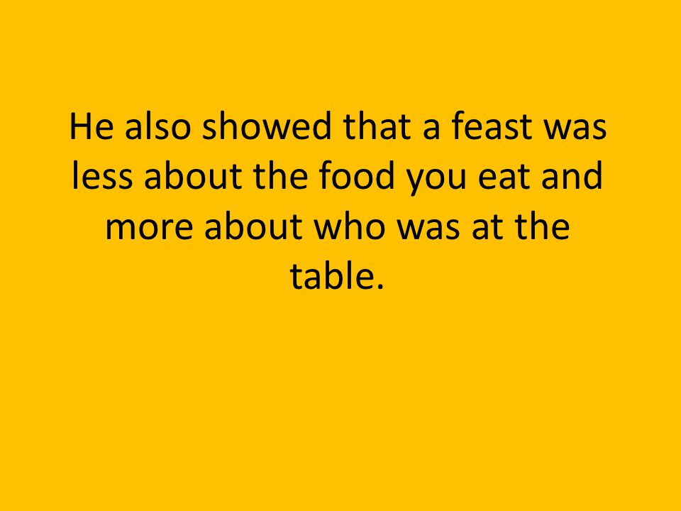 He also showed that a feast was less about the food you eat and more about who was at the table.
