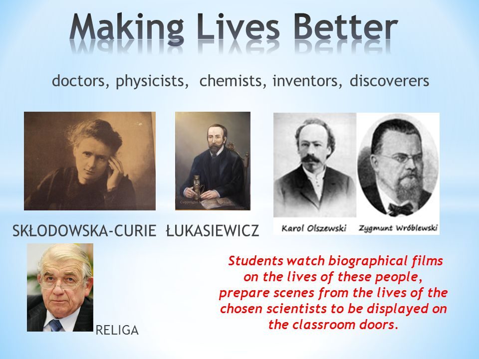 doctors, physicists, chemists, inventors, discoverers SKŁODOWSKA-CURIE ŁUKASIEWICZ RELIGA Students watch biographical films on the lives of these people, prepare scenes from the lives of the chosen scientists to be displayed on the classroom doors.