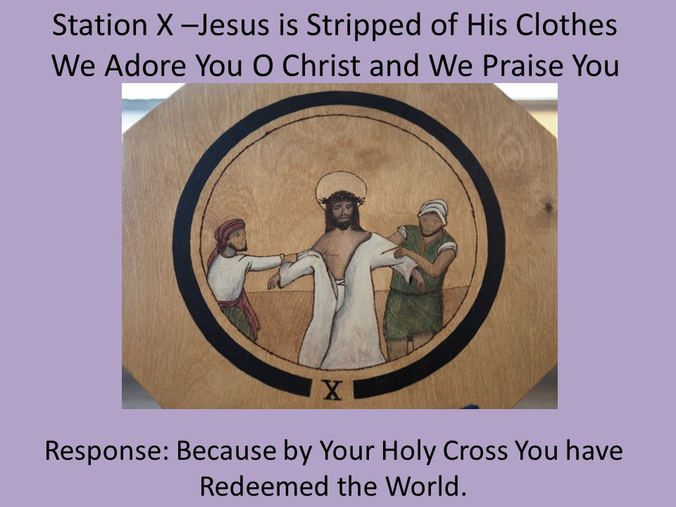 Station X –Jesus is Stripped of His Clothes We Adore You O Christ and We Praise You Response: Because by Your Holy Cross You have Redeemed the World.