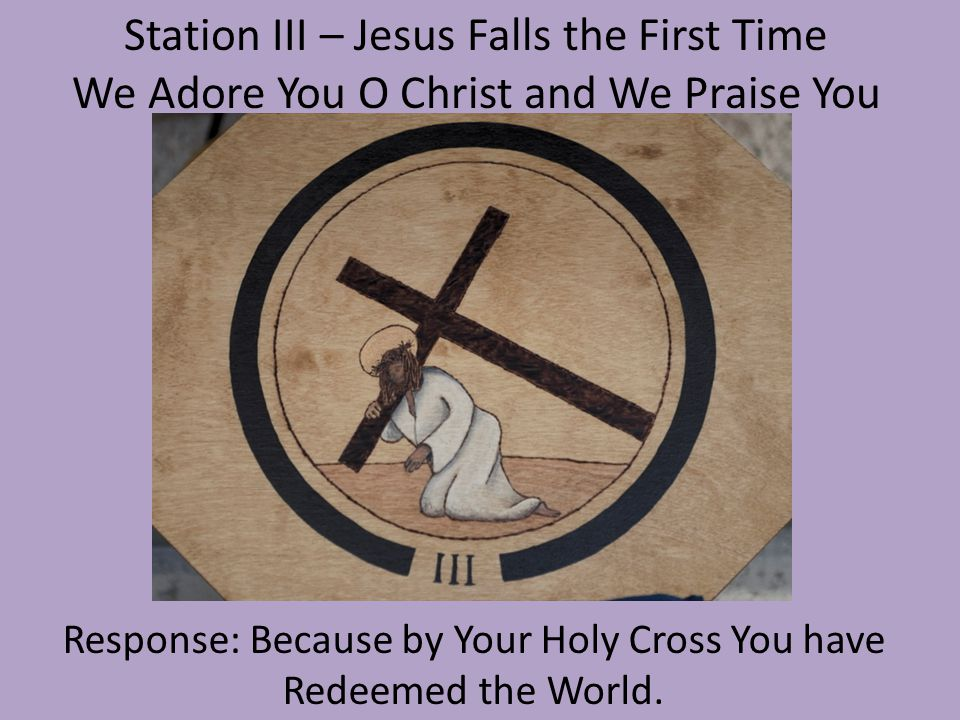 Station IV – Jesus Meets His Mother We Adore You O Christ and We Praise You Response: Because by Your Holy Cross You have Redeemed the World.