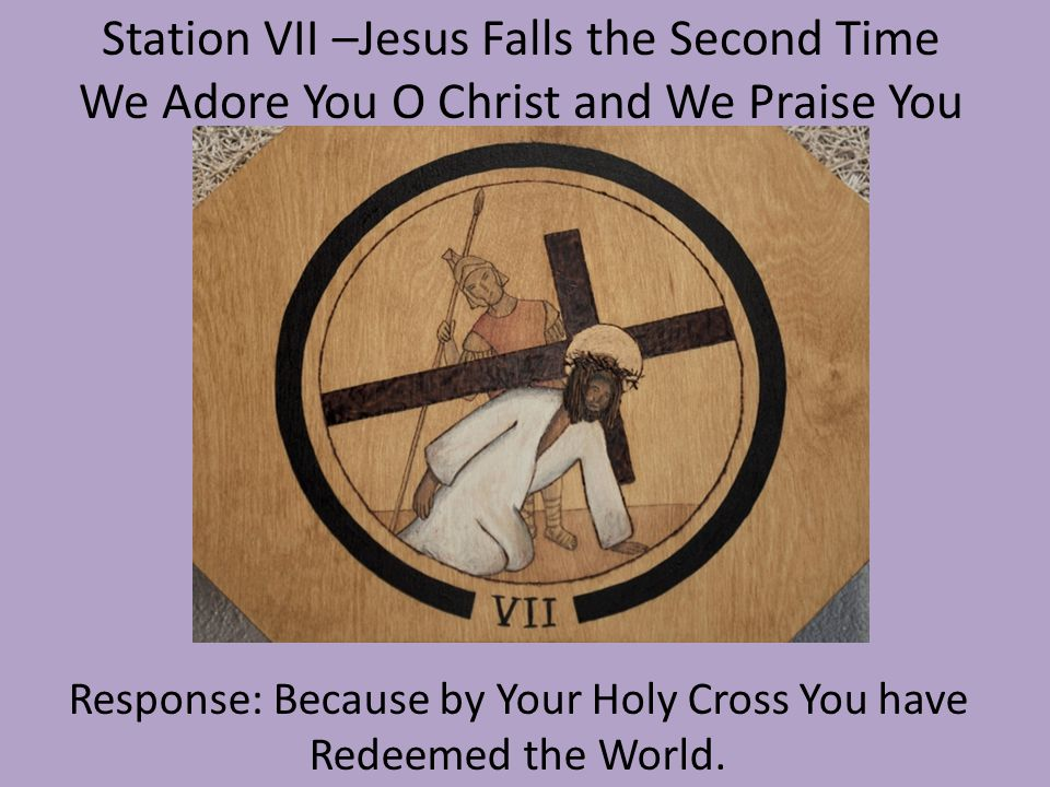 Station VII –Jesus Meets the Women of Jerusalem We Adore You O Christ and We Praise You Response: Because by Your Holy Cross You have Redeemed the World.