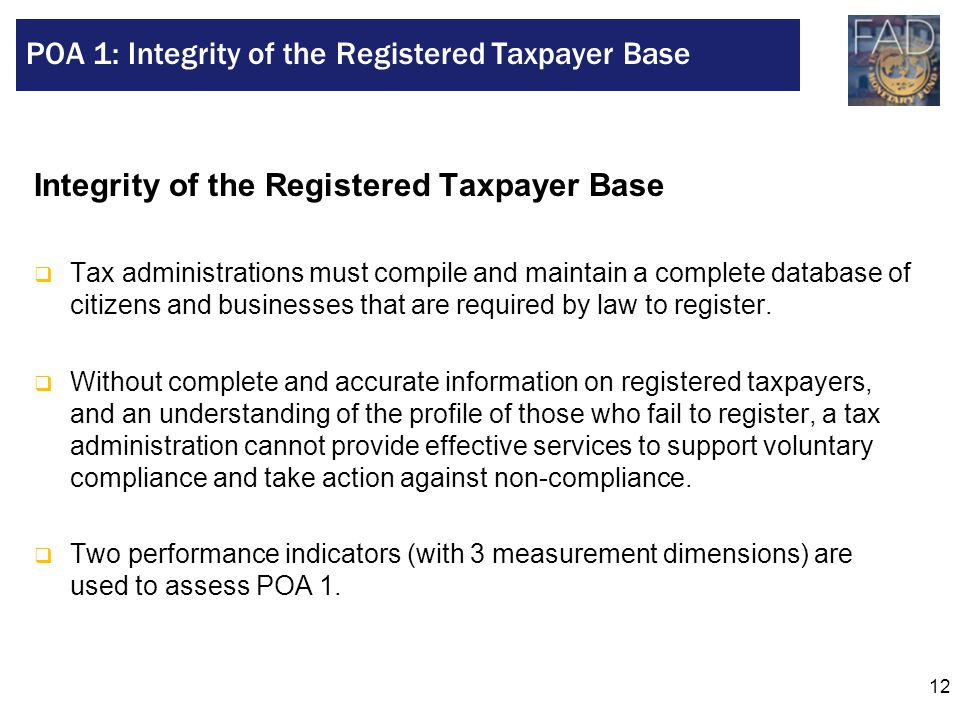 12 Integrity of the Registered Taxpayer Base  Tax administrations must compile and maintain a complete database of citizens and businesses that are r