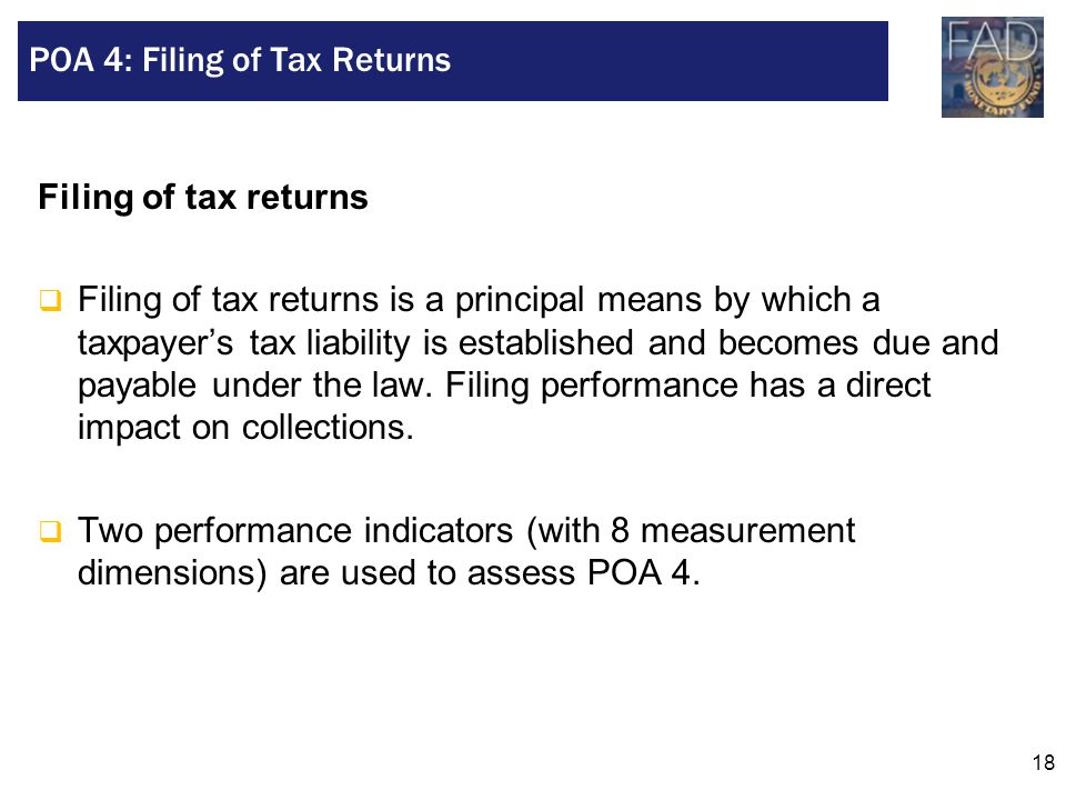 18 Filing of tax returns  Filing of tax returns is a principal means by which a taxpayer's tax liability is established and becomes due and payable u