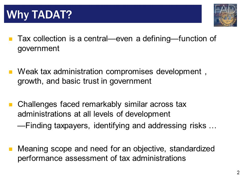 2 Tax collection is a central—even a defining—function of government Weak tax administration compromises development, growth, and basic trust in gover