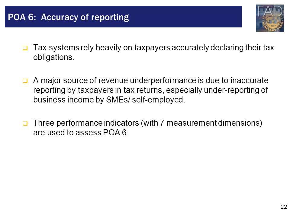 22  Tax systems rely heavily on taxpayers accurately declaring their tax obligations.  A major source of revenue underperformance is due to inaccura