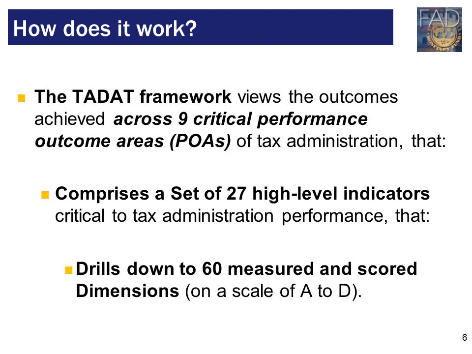 6 The TADAT framework views the outcomes achieved across 9 critical performance outcome areas (POAs) of tax administration, that: Comprises a Set of 2