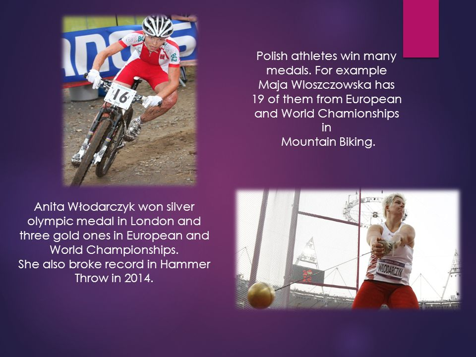 Polish athletes win many medals. For example Maja Wloszczowska has 19 of them from European and World Chamionships in Mountain Biking. Anita Włodarczy