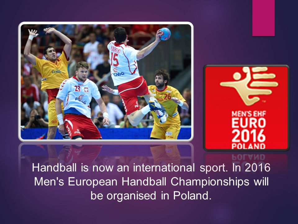 Handball is now an international sport. In 2016 Men's European Handball Championships will be organised in Poland.