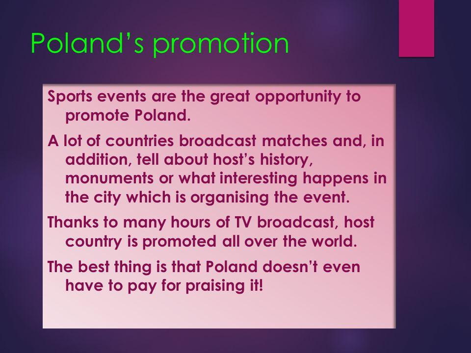 Poland's promotion Sports events are the great opportunity to promote Poland. A lot of countries broadcast matches and, in addition, tell about host's