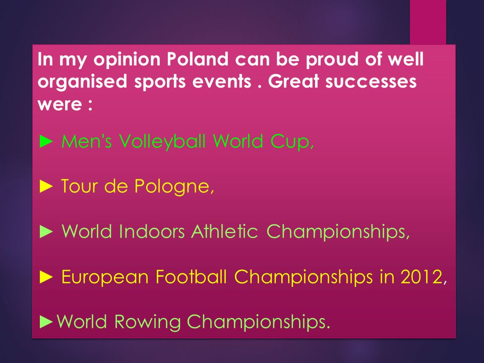 In my opinion Poland can be proud of well organised sports events. Great successes were : ► Men's Volleyball World Cup, ► Tour de Pologne, ► World Ind