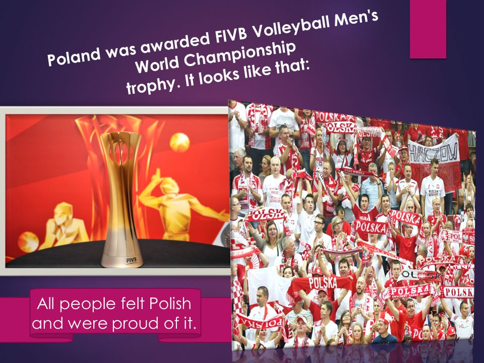 Poland was awarded FIVB Volleyball Men's World Championship trophy. It looks like that: All people felt Polish and were proud of it.