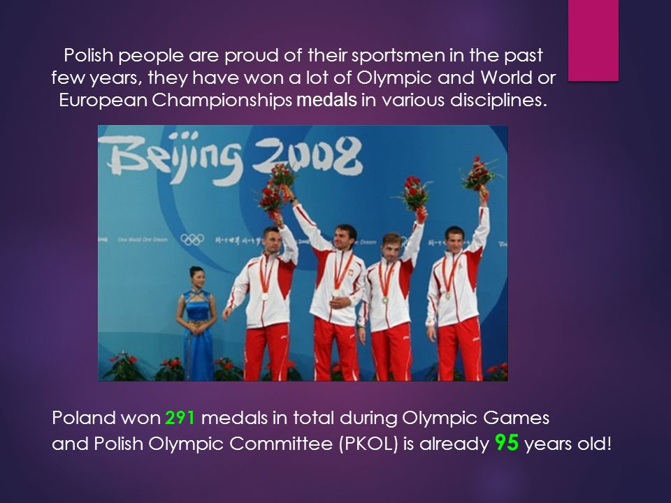 Polish people are proud of their sportsmen in the past few years, they have won a lot of Olympic and World or European Championships medals in various