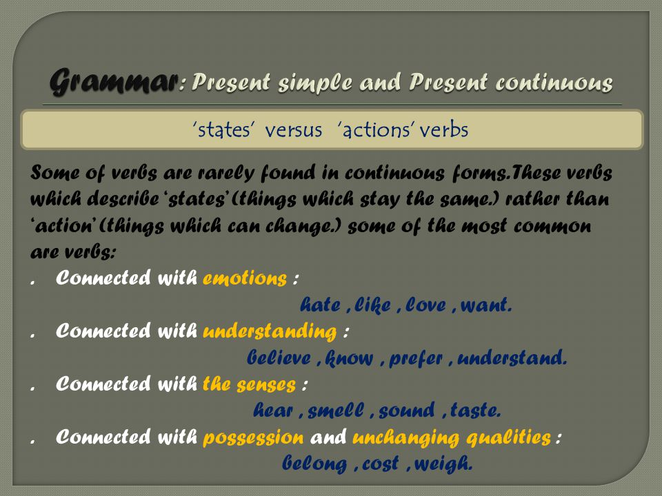 'states' versus 'actions' verbs Some of verbs are rarely found in continuous forms. These verbs which describe 'states' (things which stay the same.)