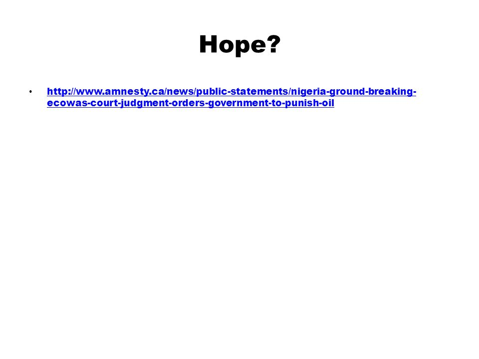 Hope? http://www.amnesty.ca/news/public-statements/nigeria-ground-breaking- ecowas-court-judgment-orders-government-to-punish-oil http://www.amnesty.c