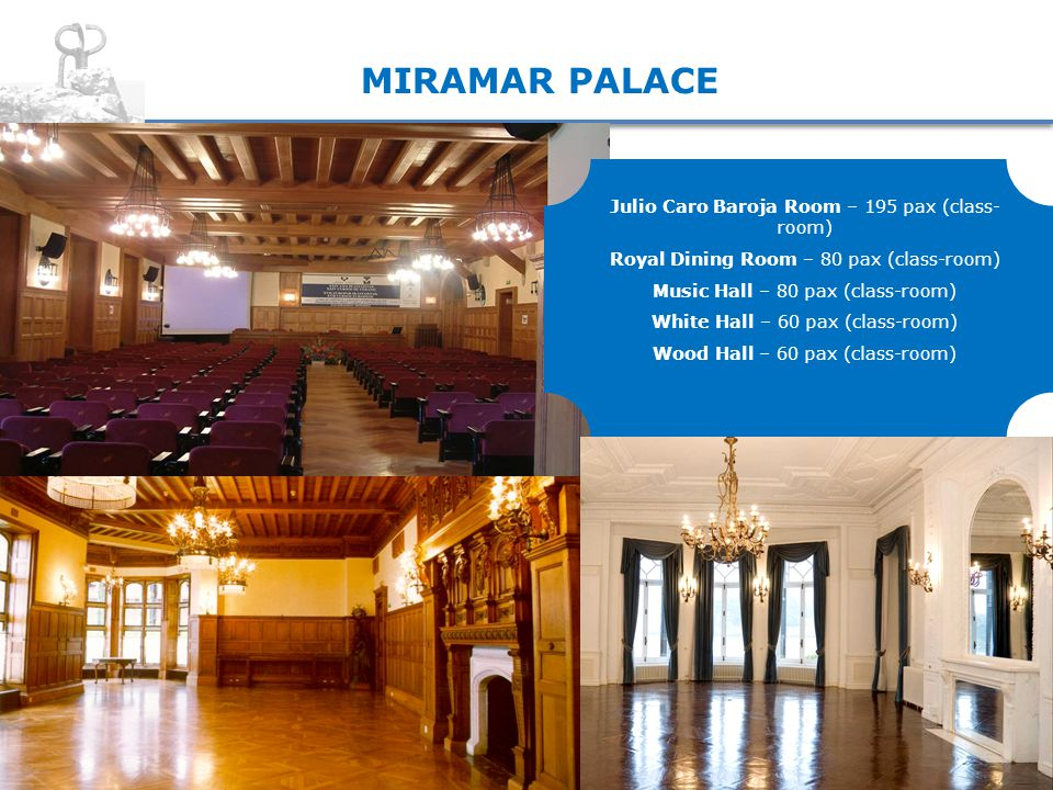 MIRAMAR PALACE Julio Caro Baroja Room – 195 pax (class- room) Royal Dining Room – 80 pax (class-room) Music Hall – 80 pax (class-room) White Hall – 60 pax (class-room) Wood Hall – 60 pax (class-room)