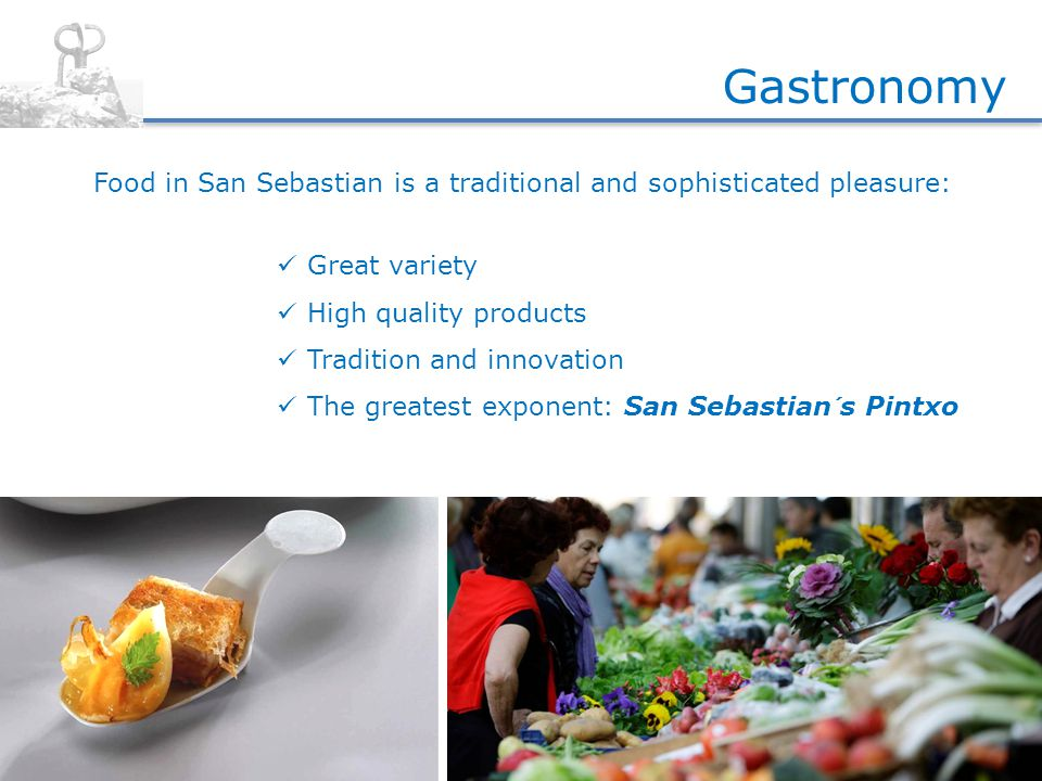 Food in San Sebastian is a traditional and sophisticated pleasure: Gastronomy Great variety High quality products Tradition and innovation The greatest exponent: San Sebastian´s Pintxo
