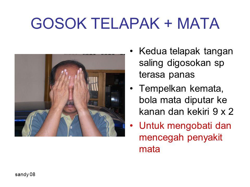 sandy 08 GOSOK TELAPAK + MATA Kedua telapak tangan saling digosokan sp terasa panas Tempelkan kemata, bola mata diputar ke kanan dan kekiri 9 x 2 Untuk mengobati dan mencegah penyakit mata
