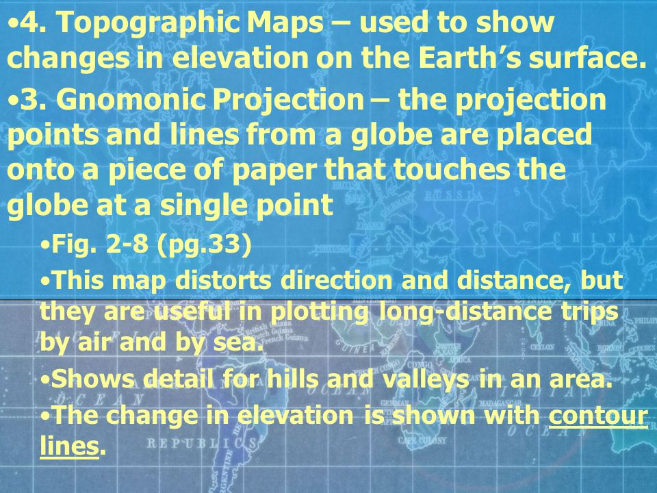 4. Topographic Maps – used to show changes in elevation on the Earth's surface. 3. Gnomonic Projection – the projection points and lines from a globe