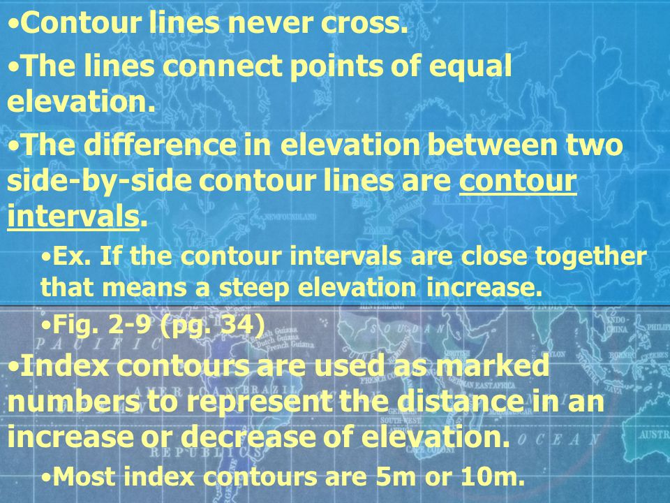 Contour lines never cross. The lines connect points of equal elevation. The difference in elevation between two side-by-side contour lines are contour