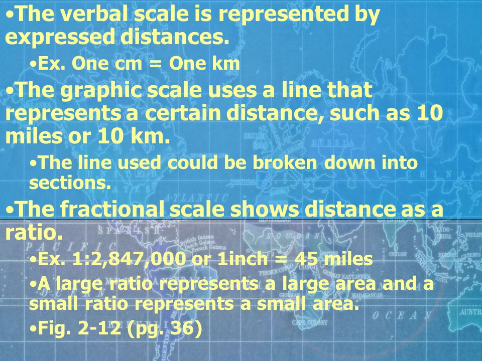 The verbal scale is represented by expressed distances. Ex. One cm = One km The graphic scale uses a line that represents a certain distance, such as