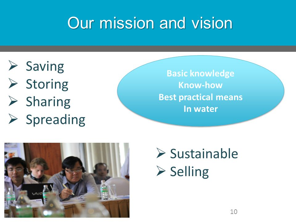 Our mission and vision 10  Sustainable  Selling  Saving  Storing  Sharing  Spreading Basic knowledge Know-how Best practical means In water Basic knowledge Know-how Best practical means In water