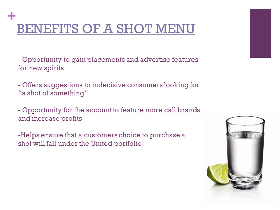 + - Opportunity to gain placements and advertise features for new spirits - Offers suggestions to indecisive consumers looking for a shot of something - Opportunity for the account to feature more call brands and increase profits -Helps ensure that a customers choice to purchase a shot will fall under the United portfolio BENEFITS OF A SHOT MENU