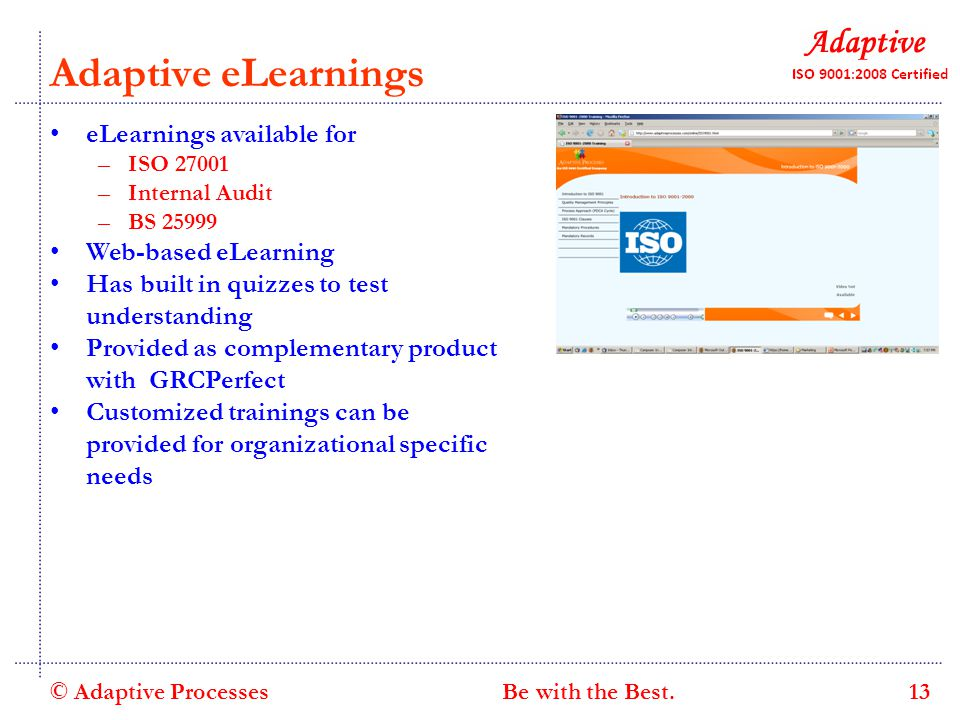 Adaptive eLearnings eLearnings available for –ISO 27001 –Internal Audit –BS 25999 Web-based eLearning Has built in quizzes to test understanding Provided as complementary product with GRCPerfect Customized trainings can be provided for organizational specific needs © Adaptive Processes 13 Be with the Best.