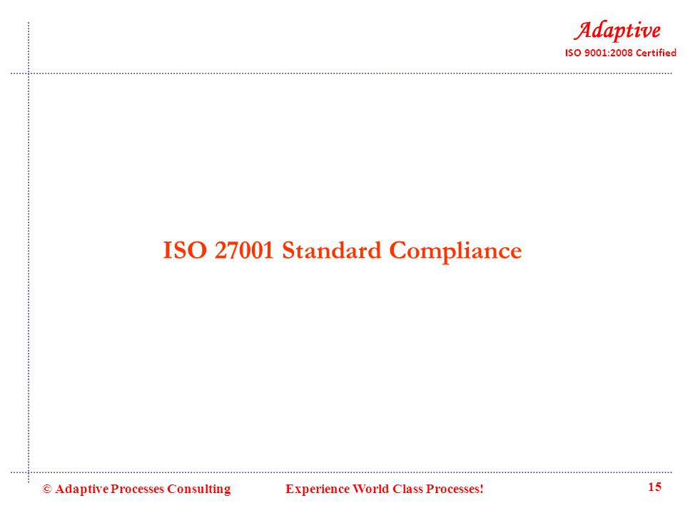 ISO 27001 Standard Compliance © Adaptive Processes Consulting Experience World Class Processes! 15
