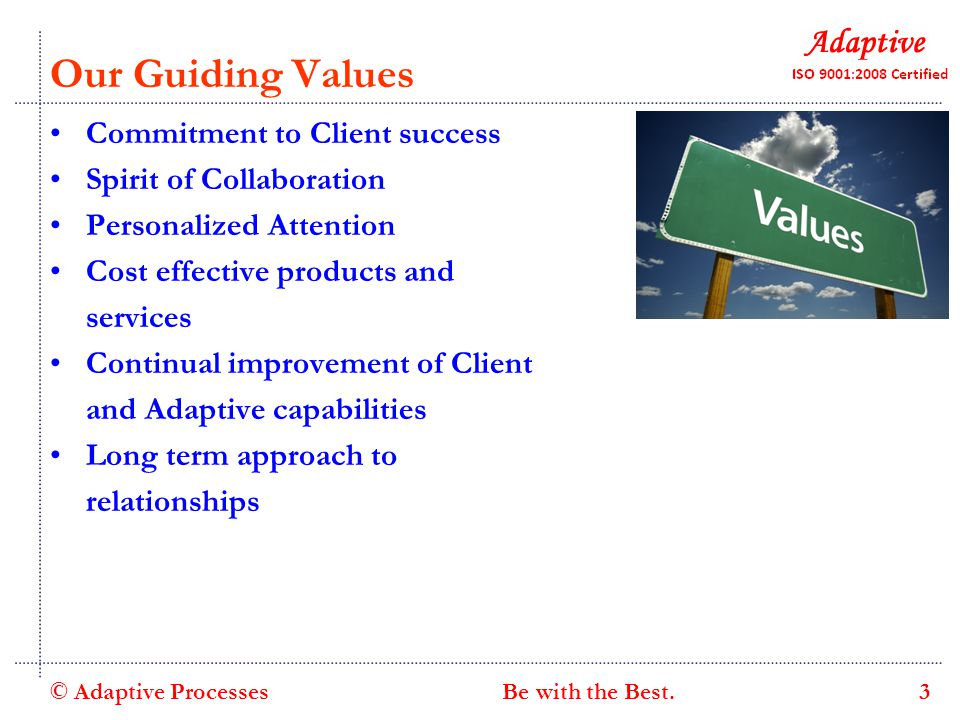 Our Guiding Values Commitment to Client success Spirit of Collaboration Personalized Attention Cost effective products and services Continual improvement of Client and Adaptive capabilities Long term approach to relationships © Adaptive Processes 3 Be with the Best.