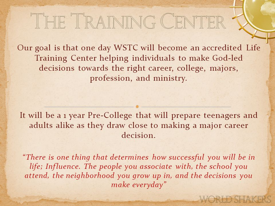 Our goal is that one day WSTC will become an accredited Life Training Center helping individuals to make God-led decisions towards the right career, college, majors, profession, and ministry.