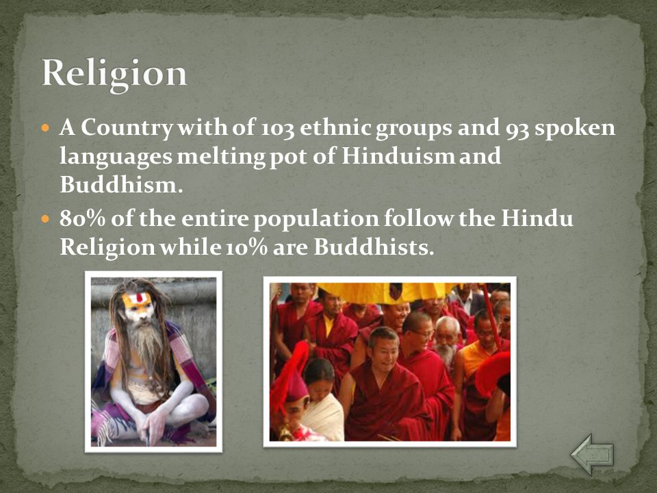 A Country with of 103 ethnic groups and 93 spoken languages melting pot of Hinduism and Buddhism. 80% of the entire population follow the Hindu Religi