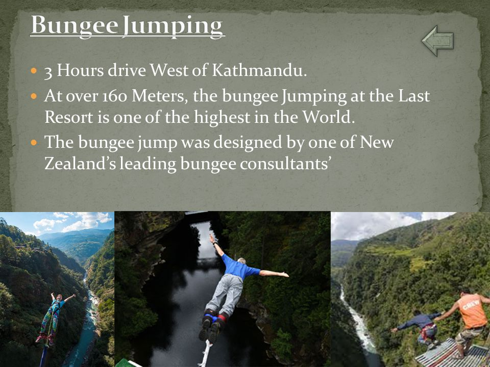 3 Hours drive West of Kathmandu. At over 160 Meters, the bungee Jumping at the Last Resort is one of the highest in the World. The bungee jump was des