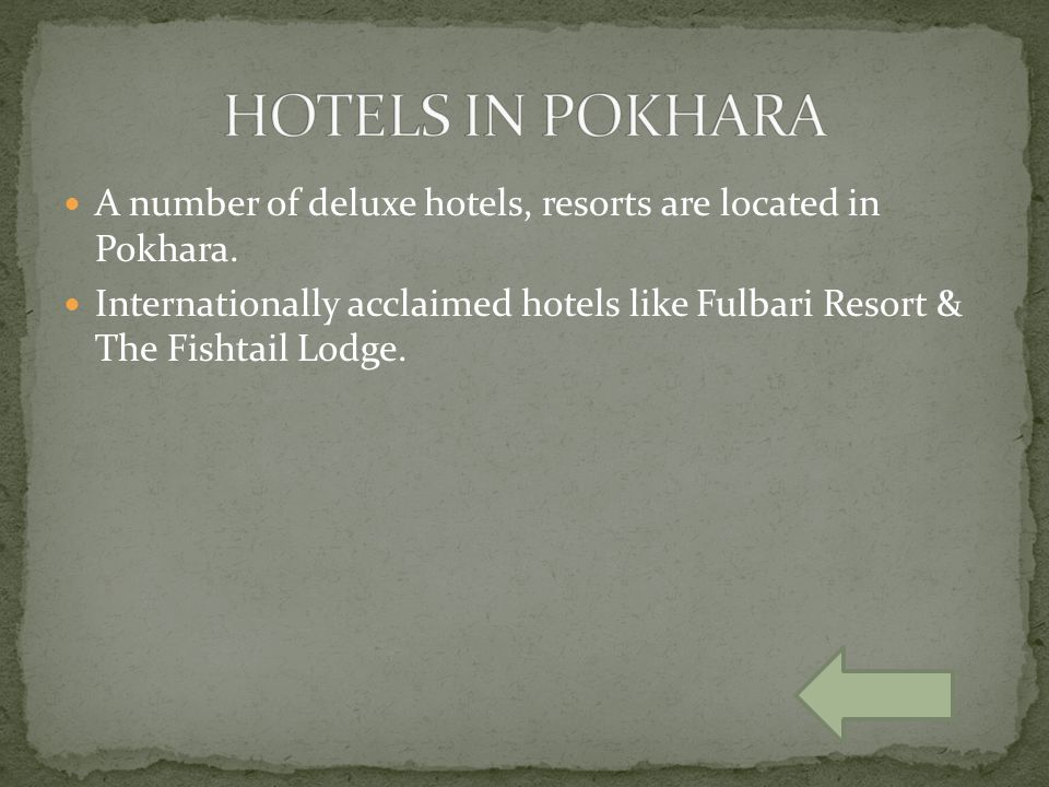 A number of deluxe hotels, resorts are located in Pokhara. Internationally acclaimed hotels like Fulbari Resort & The Fishtail Lodge.