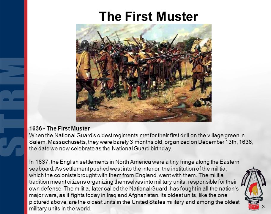 3 The First Muster 1636 - The First Muster When the National Guard s oldest regiments met for their first drill on the village green in Salem, Massachusetts, they were barely 3 months old, organized on December 13th, 1636, the date we now celebrate as the National Guard birthday.