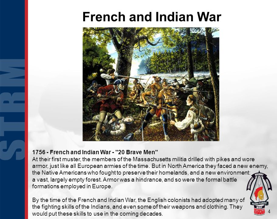 4 French and Indian War 1756 - French and Indian War - 20 Brave Men At their first muster, the members of the Massachusetts militia drilled with pikes and wore armor, just like all European armies of the time.